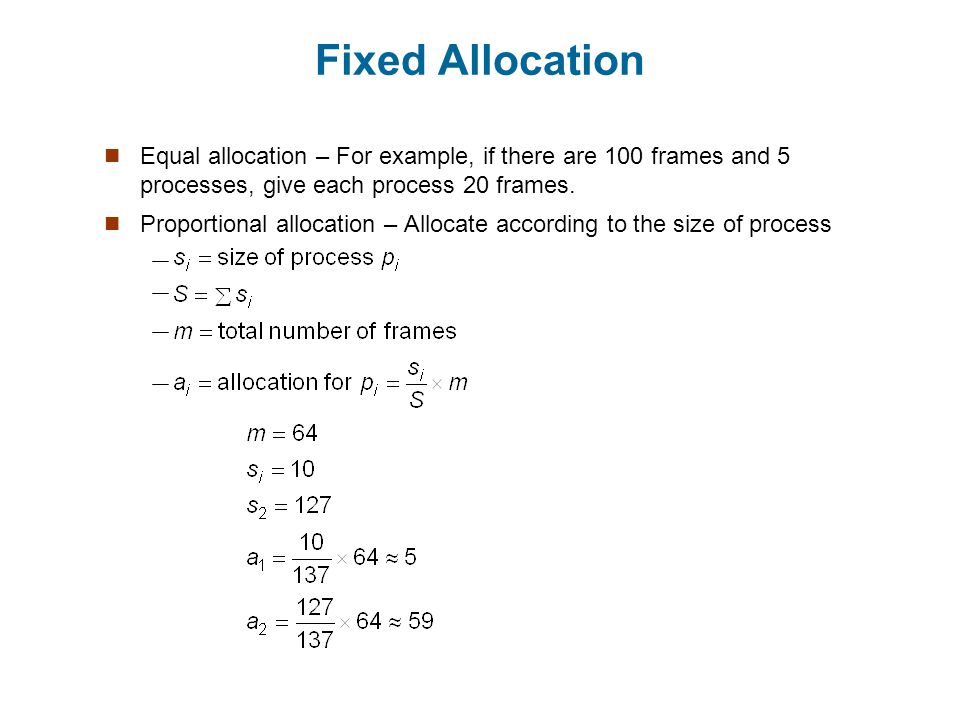 Fixed Allocation Equal allocation – For example, if there are 100 frames and 5 processes, give each process 20 frames.