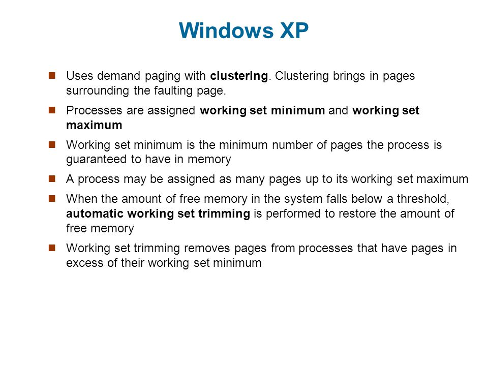 Windows XP Uses demand paging with clustering. Clustering brings in pages surrounding the faulting page.