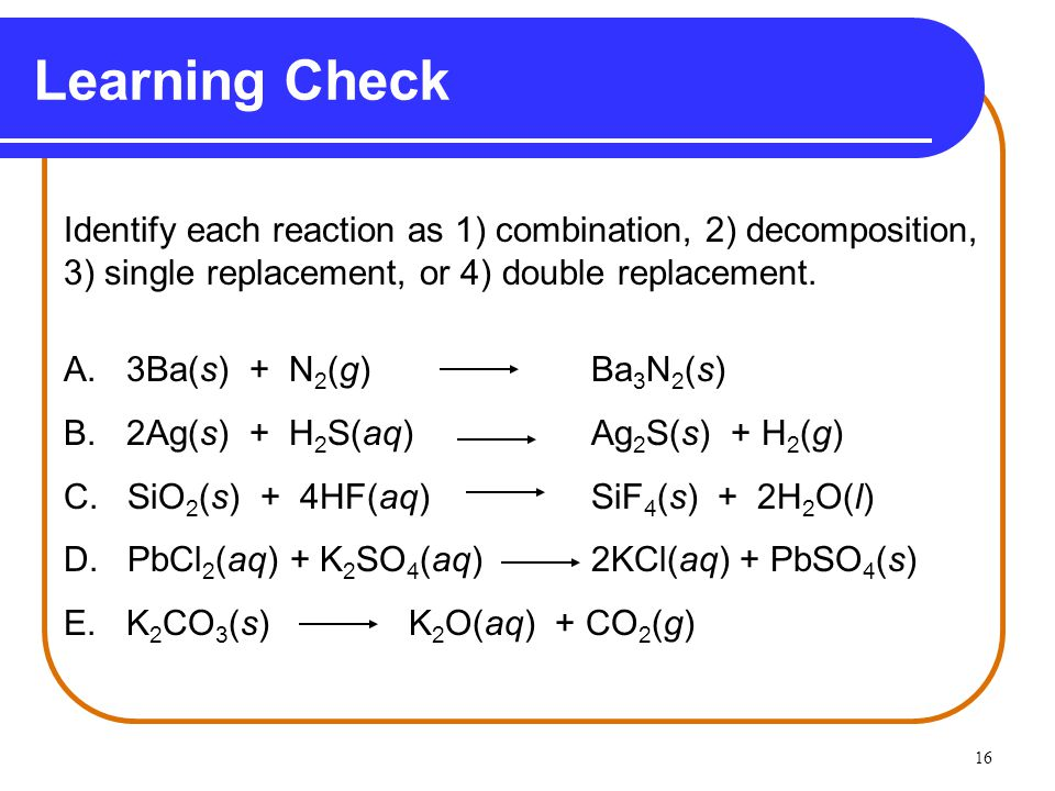 Learning Check Identify each reaction as 1) combination, 2) decomposition, 3) single replacement, or 4) double replacement.
