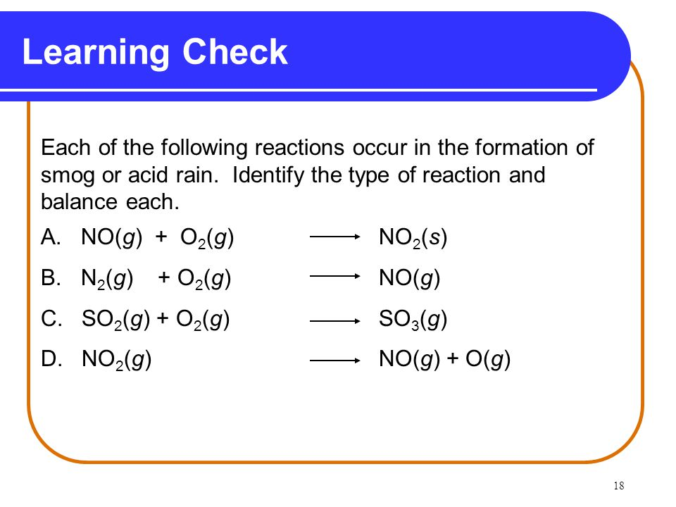 Learning Check Each of the following reactions occur in the formation of. smog or acid rain. Identify the type of reaction and.