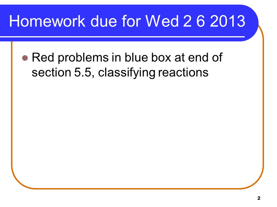 Homework due for Wed 2 6 2013 Red problems in blue box at end of section 5.5, classifying reactions