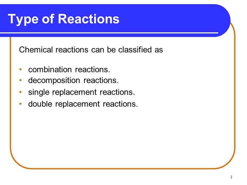 Type of Reactions Chemical reactions can be classified as