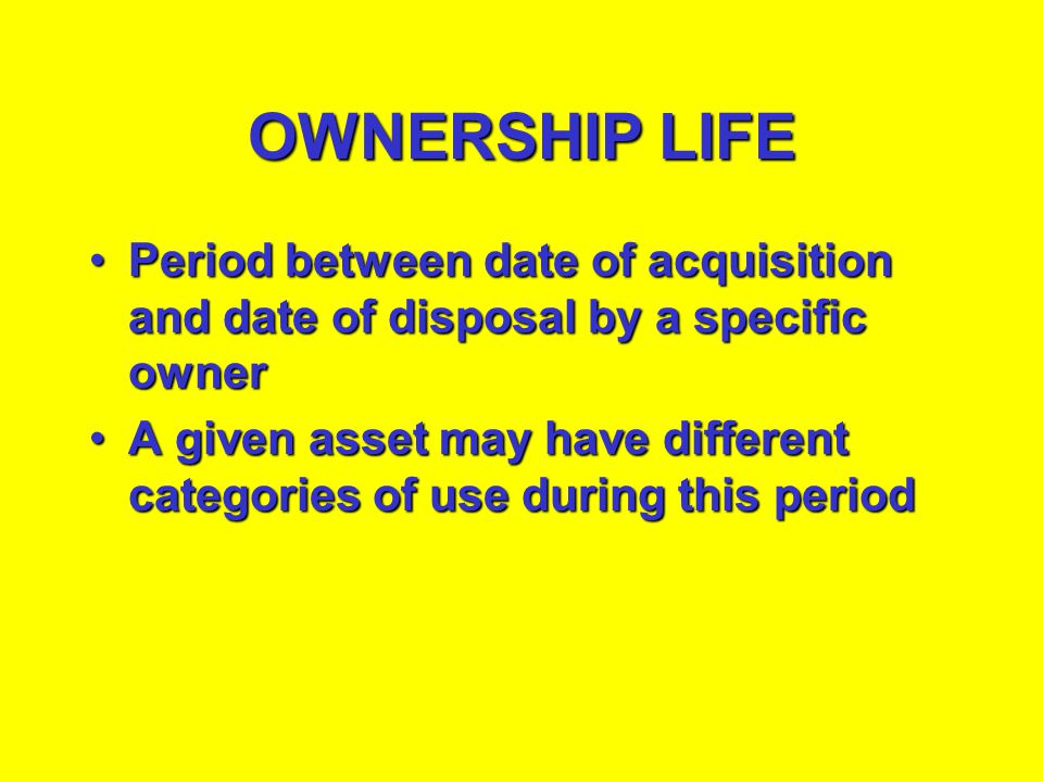 OWNERSHIP LIFE Period between date of acquisition and date of disposal by a specific owner.