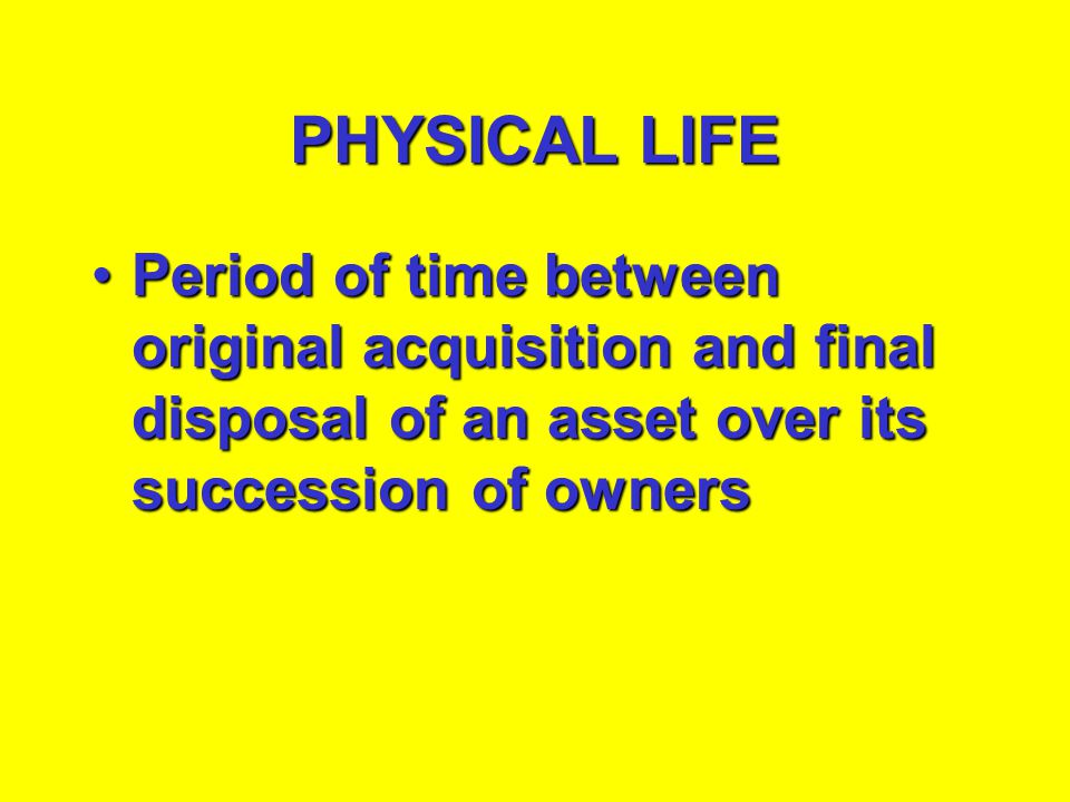 PHYSICAL LIFE Period of time between original acquisition and final disposal of an asset over its succession of owners.