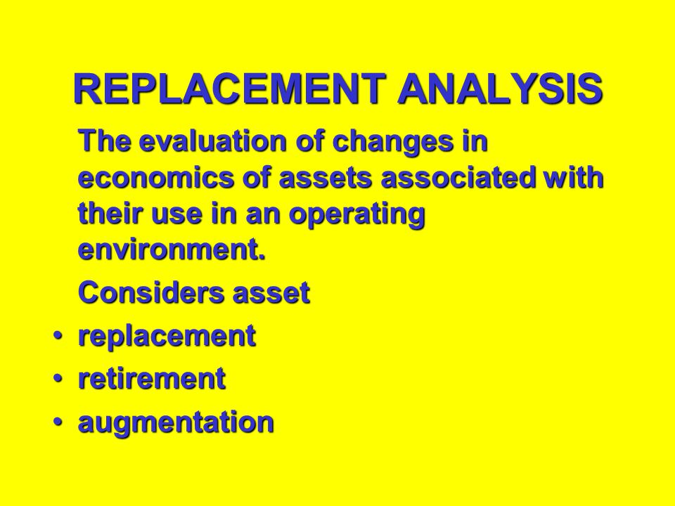 REPLACEMENT ANALYSIS The evaluation of changes in economics of assets associated with their use in an operating environment.