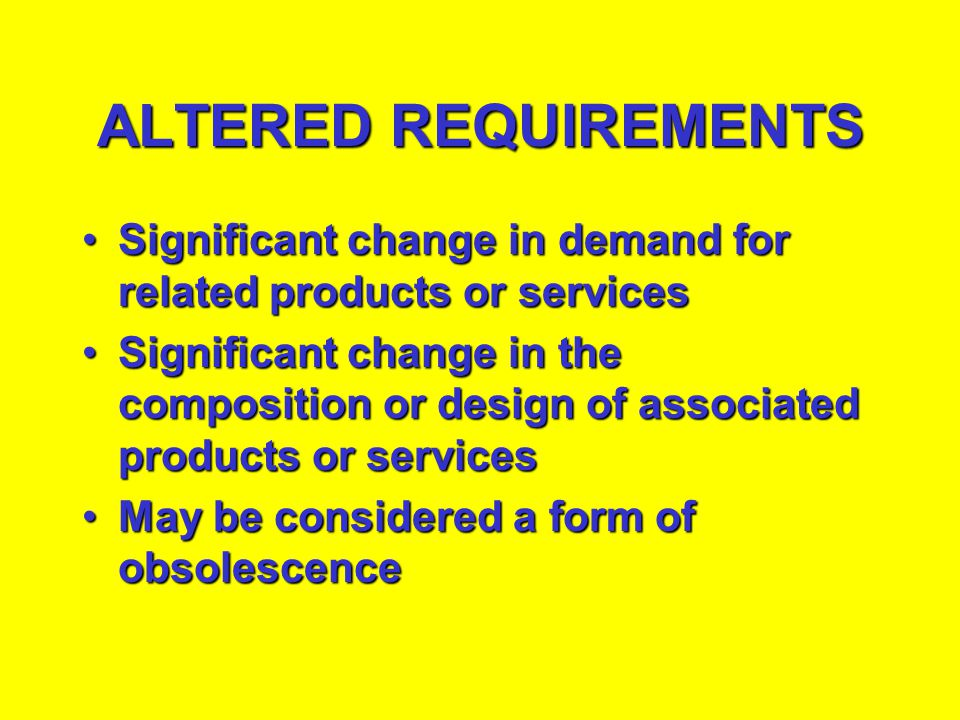 ALTERED REQUIREMENTS Significant change in demand for related products or services.