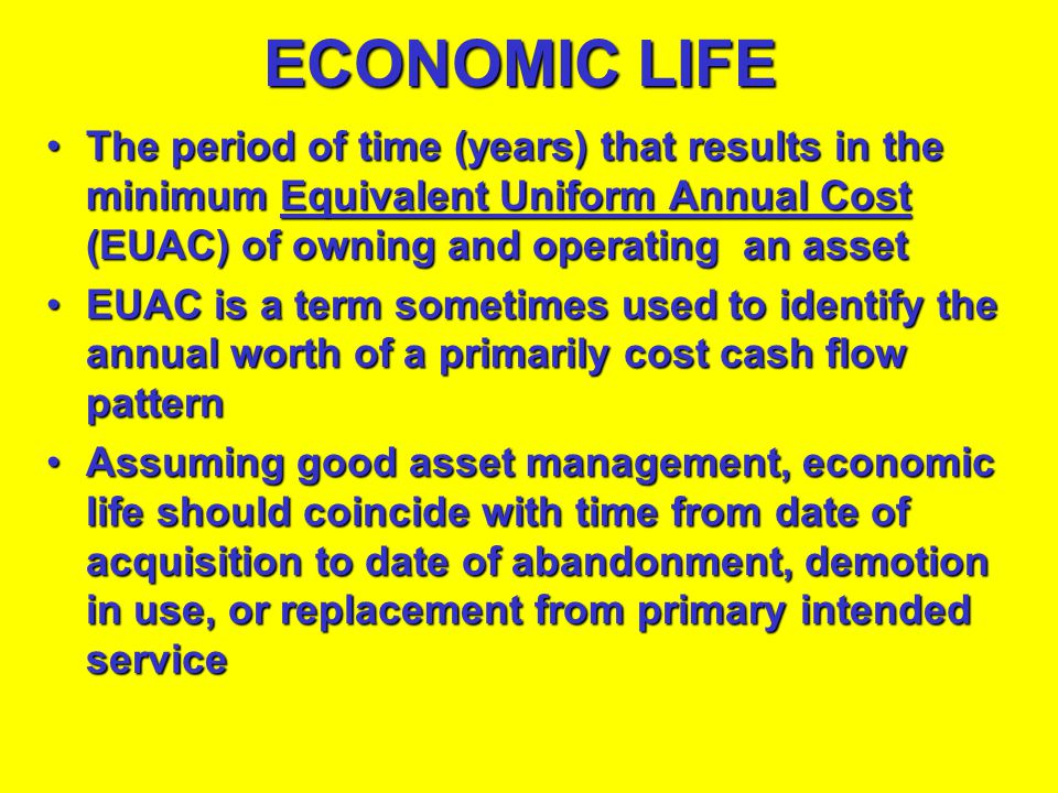 ECONOMIC LIFE The period of time (years) that results in the minimum Equivalent Uniform Annual Cost (EUAC) of owning and operating an asset.