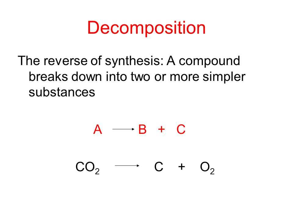 Decomposition The reverse of synthesis: A compound breaks down into two or more simpler substances.
