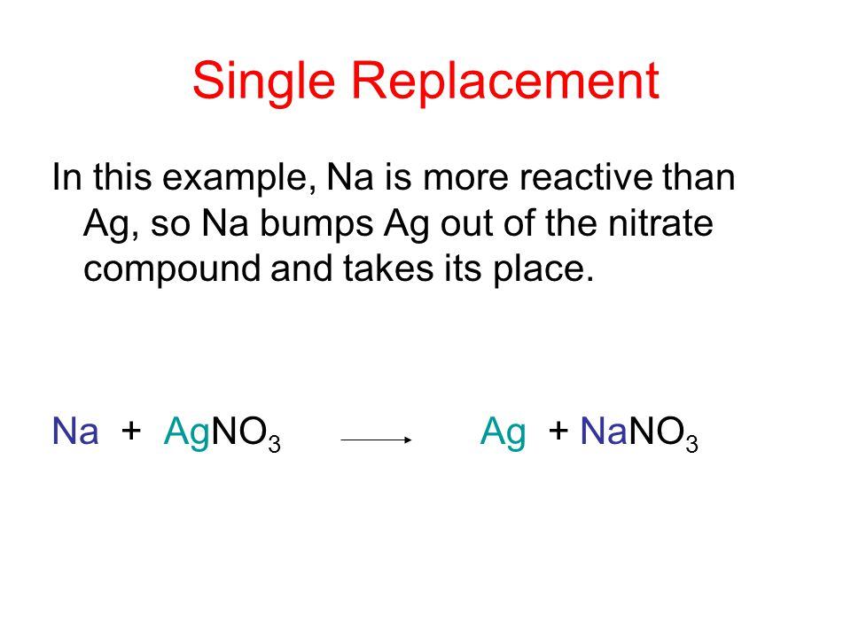 Single Replacement In this example, Na is more reactive than Ag, so Na bumps Ag out of the nitrate compound and takes its place.