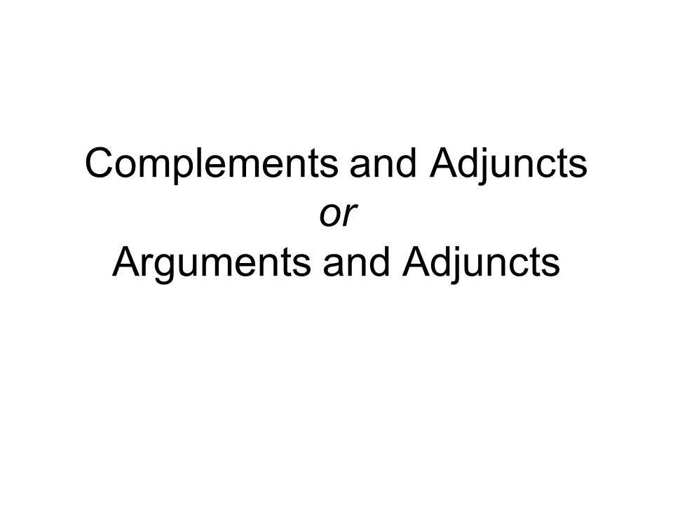 Complements and Adjuncts or Arguments and Adjuncts