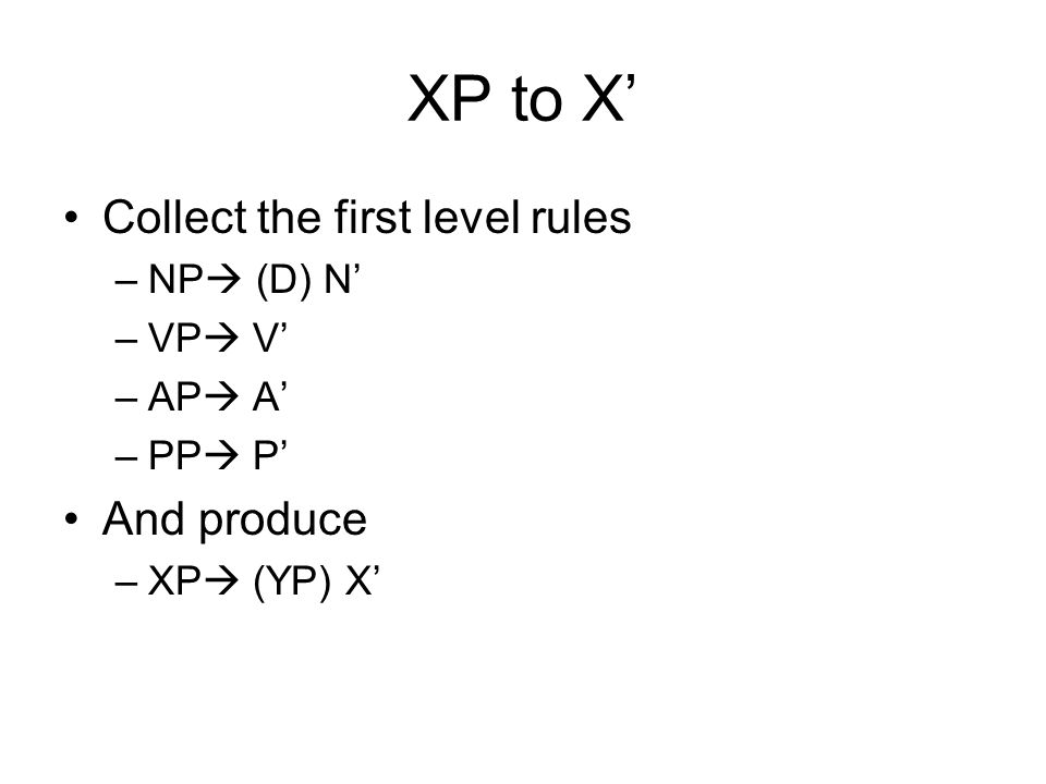 XP to X' Collect the first level rules And produce NP (D) N' VP V'