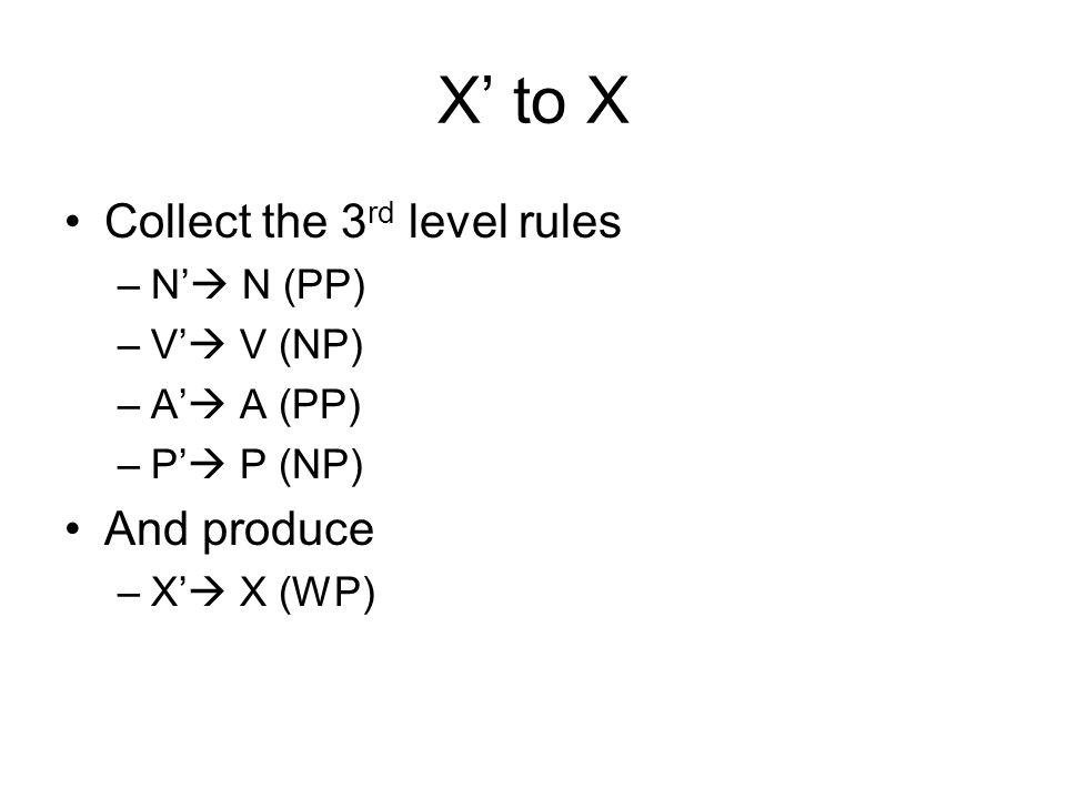 X' to X Collect the 3rd level rules And produce N' N (PP) V' V (NP)