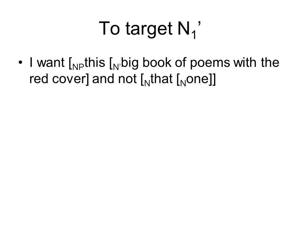 To target N1' I want [NPthis [N'big book of poems with the red cover] and not [Nthat [None]]