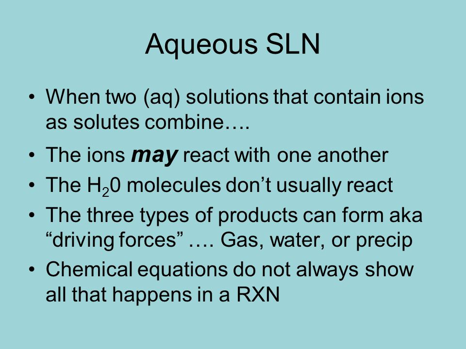 Aqueous SLN When two (aq) solutions that contain ions as solutes combine…. The ions may react with one another.