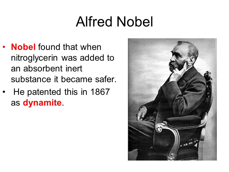Alfred Nobel Nobel found that when nitroglycerin was added to an absorbent inert substance it became safer.