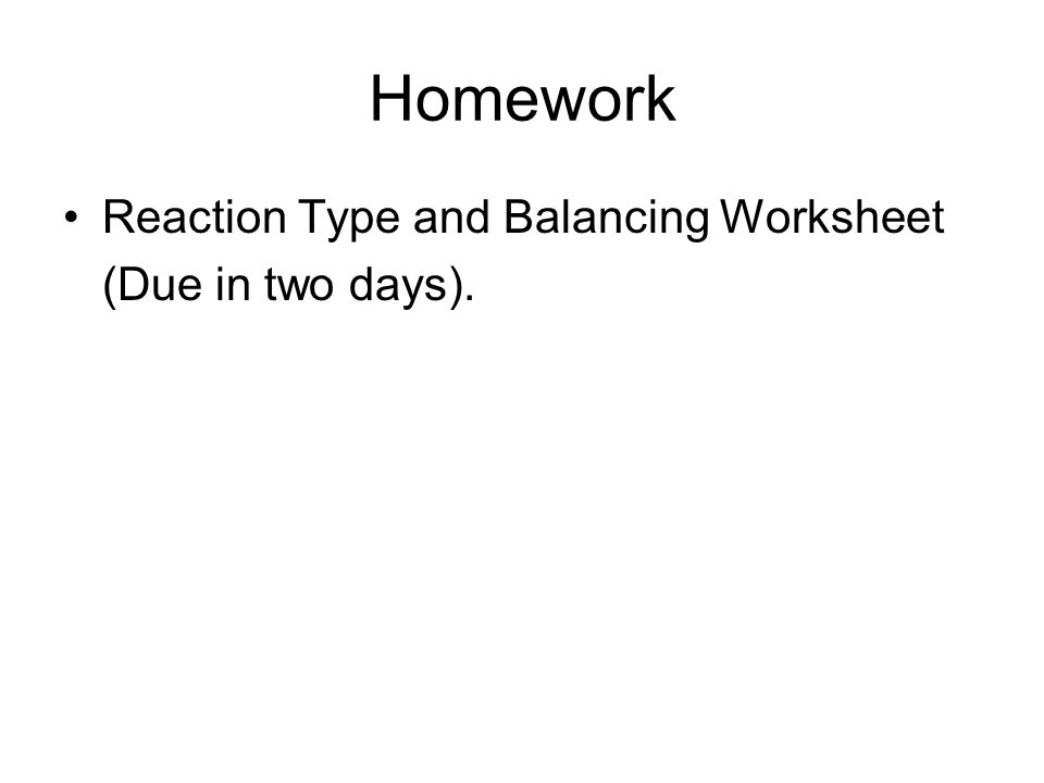 Homework Reaction Type and Balancing Worksheet (Due in two days).