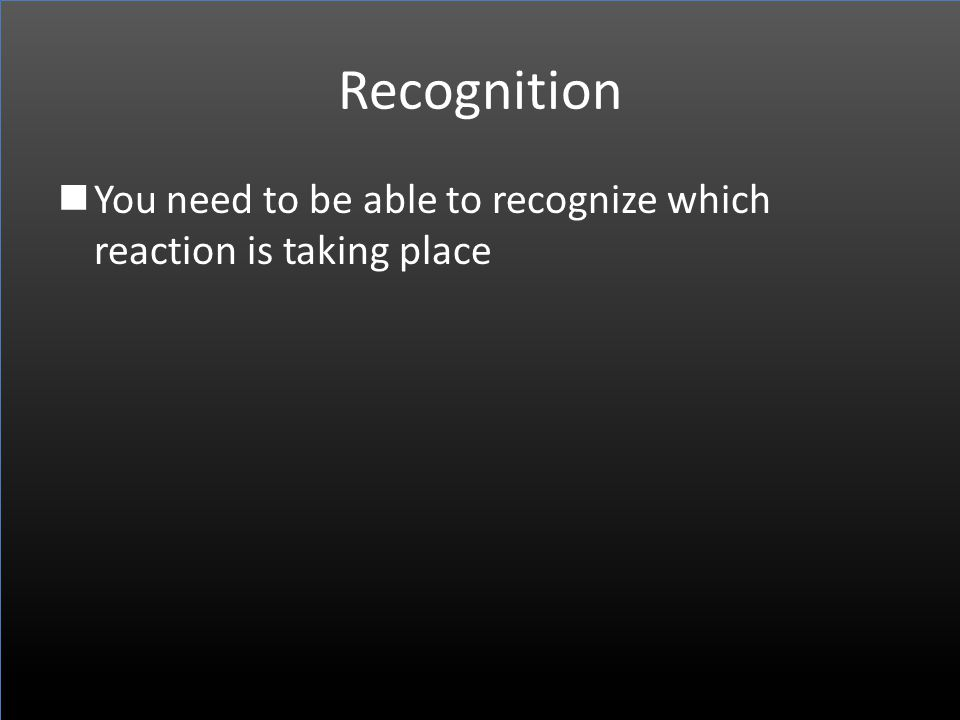 Recognition You need to be able to recognize which reaction is taking place