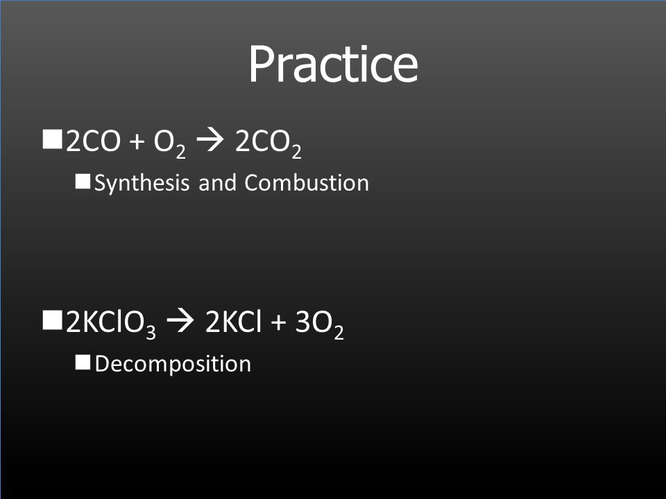 Practice 2CO + O2  2CO2 2KClO3  2KCl + 3O2 Synthesis and Combustion