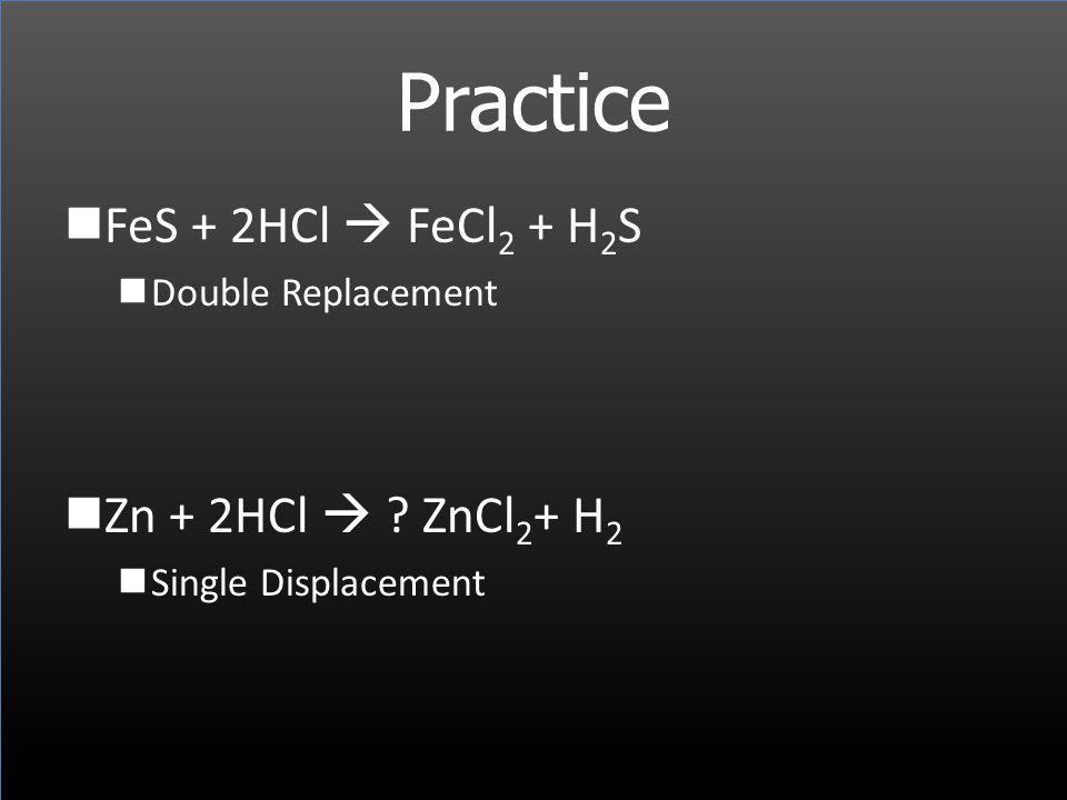 Practice FeS + 2HCl  FeCl2 + H2S Zn + 2HCl  ZnCl2+ H2