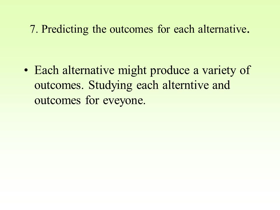 7. Predicting the outcomes for each alternative.