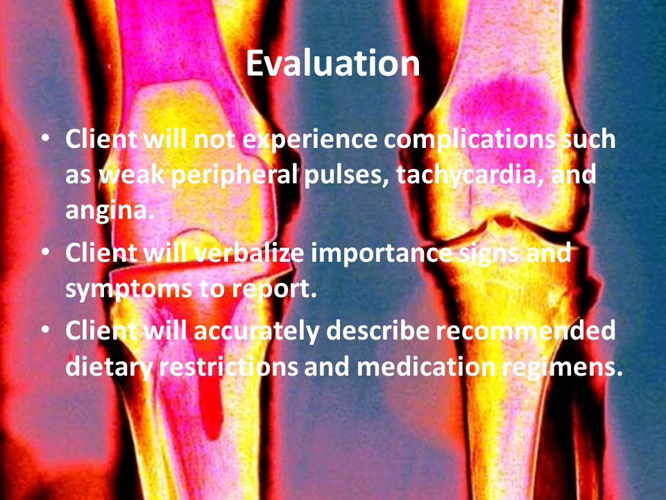 Evaluation Client will not experience complications such as weak peripheral pulses, tachycardia, and angina.