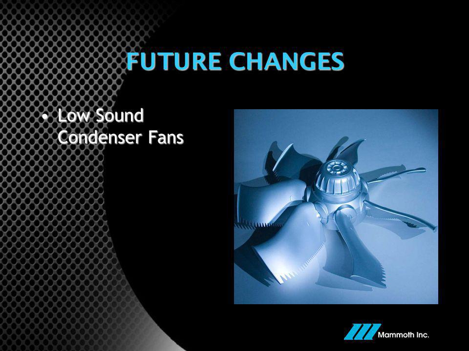 FUTURE CHANGES Low Sound Condenser Fans