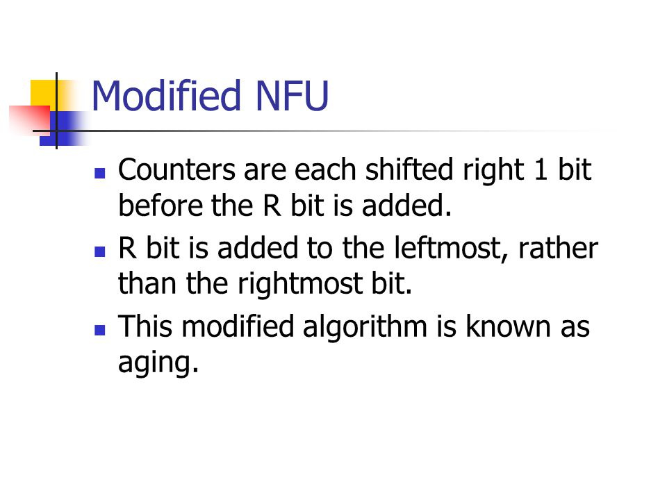 Modified NFU Counters are each shifted right 1 bit before the R bit is added. R bit is added to the leftmost, rather than the rightmost bit.