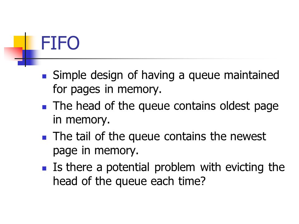 FIFO Simple design of having a queue maintained for pages in memory.