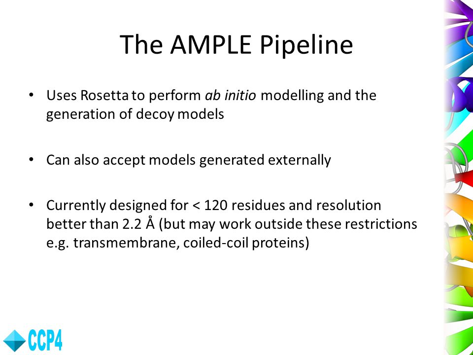 The AMPLE Pipeline Uses Rosetta to perform ab initio modelling and the generation of decoy models. Can also accept models generated externally.