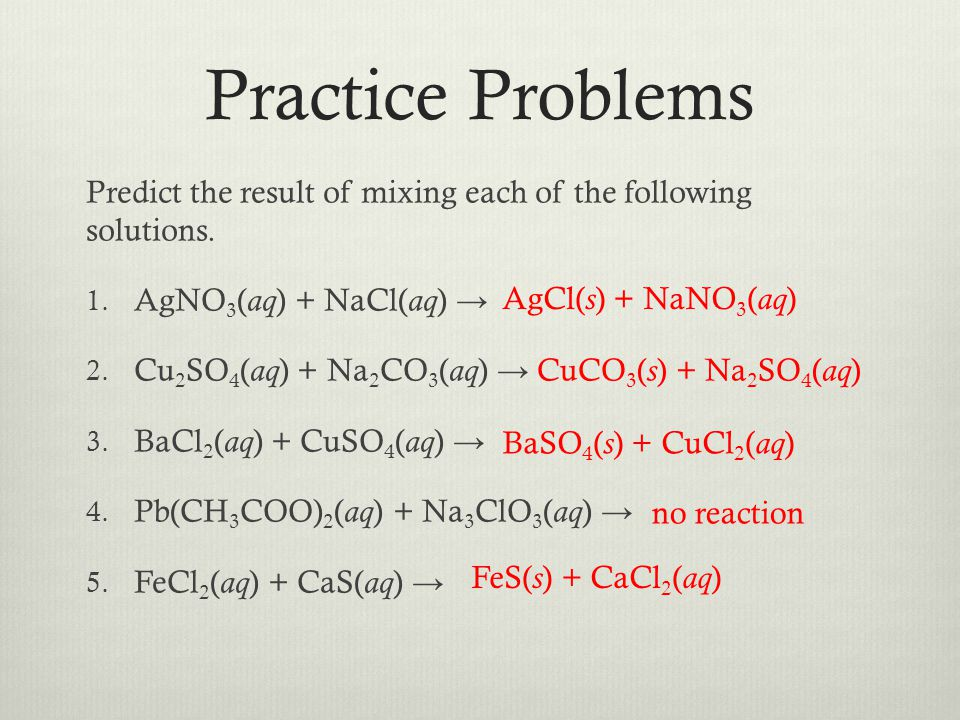 Practice Problems Predict the result of mixing each of the following solutions. AgNO3(aq) + NaCl(aq) →