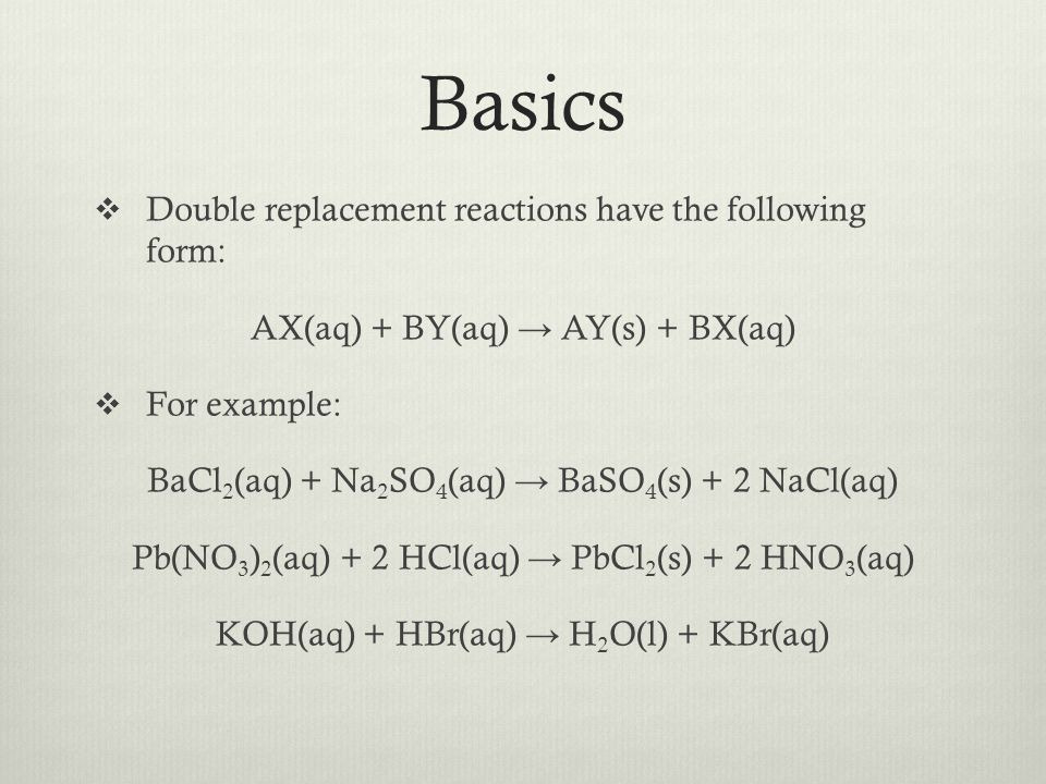 Basics Double replacement reactions have the following form: