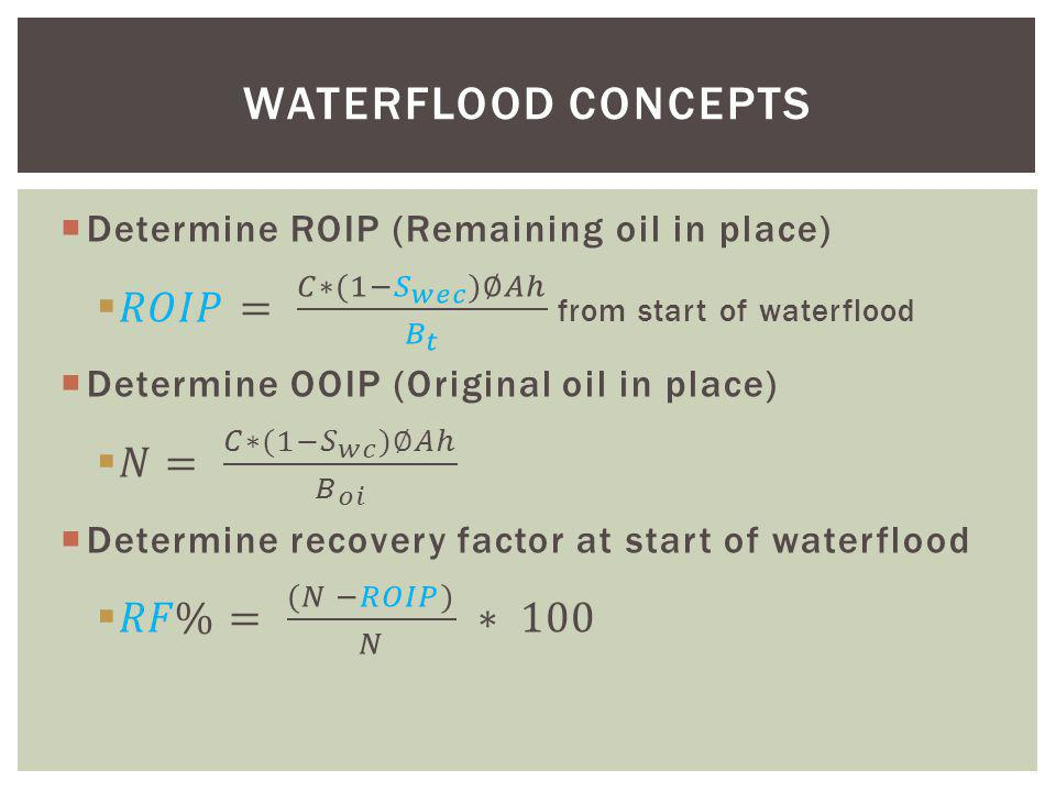 WATERFLOOD CONCEPTS Determine ROIP (Remaining oil in place) 𝑅𝑂𝐼𝑃= 𝐶∗(1− 𝑆 𝑤𝑒𝑐 )∅𝐴ℎ 𝐵 𝑡 from start of waterflood.