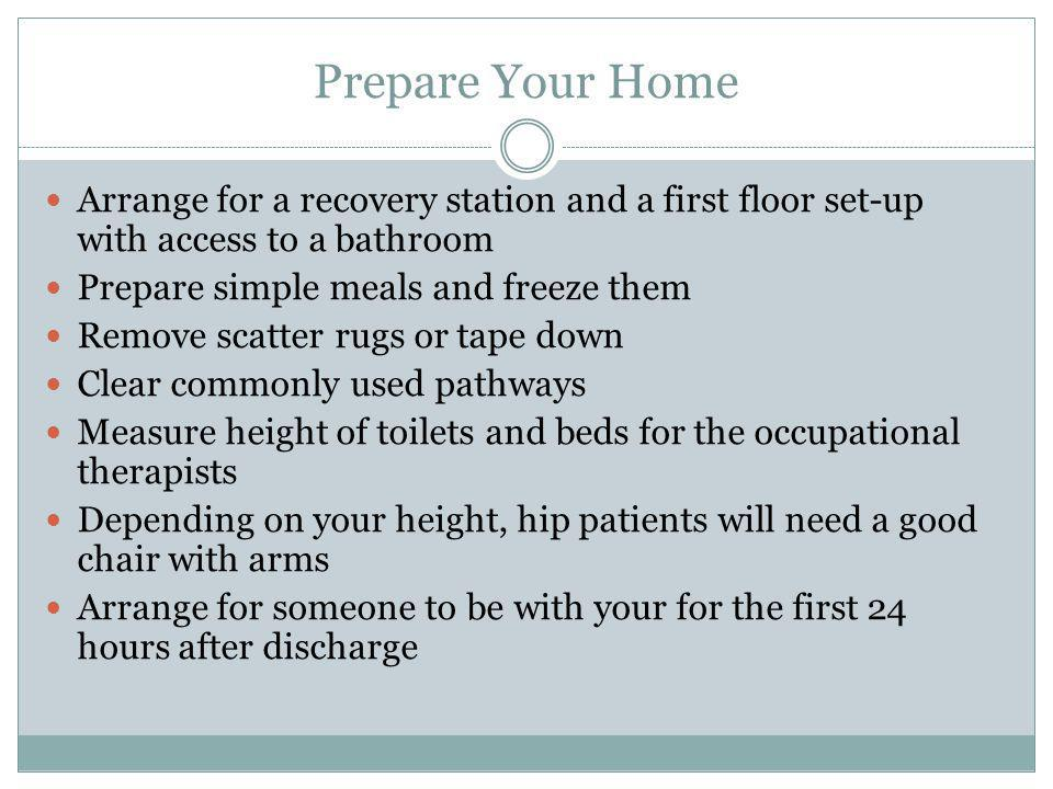 Prepare Your Home Arrange for a recovery station and a first floor set-up with access to a bathroom.