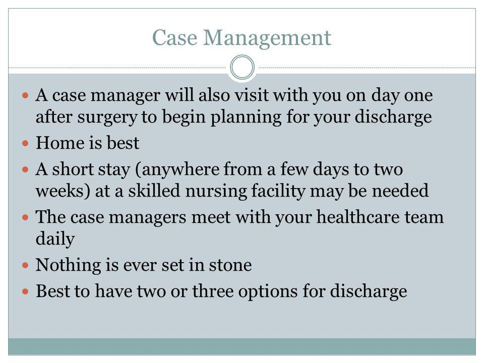 Case Management A case manager will also visit with you on day one after surgery to begin planning for your discharge.