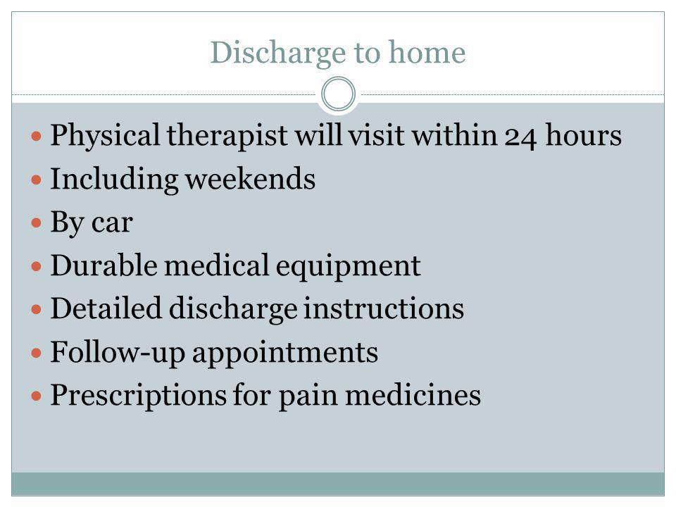 Discharge to home Physical therapist will visit within 24 hours