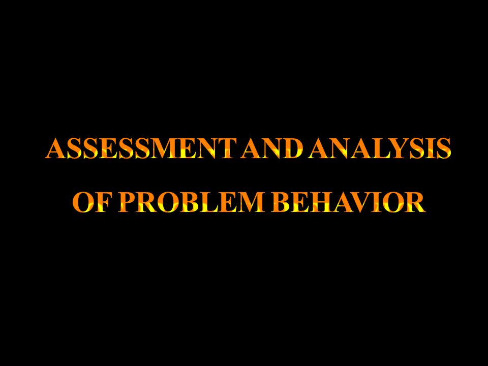 ASSESSMENT AND ANALYSIS OF PROBLEM BEHAVIOR