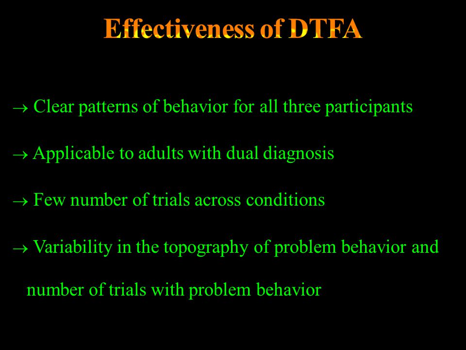 Effectiveness of DTFA Clear patterns of behavior for all three participants. Applicable to adults with dual diagnosis.