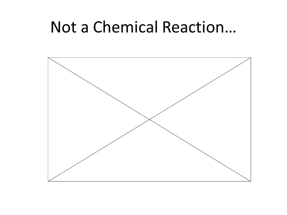 Not a Chemical Reaction…