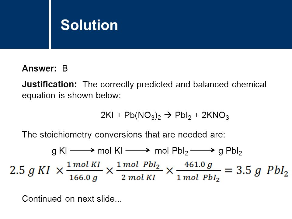 Solution Answer: B. Justification: The correctly predicted and balanced chemical equation is shown below: