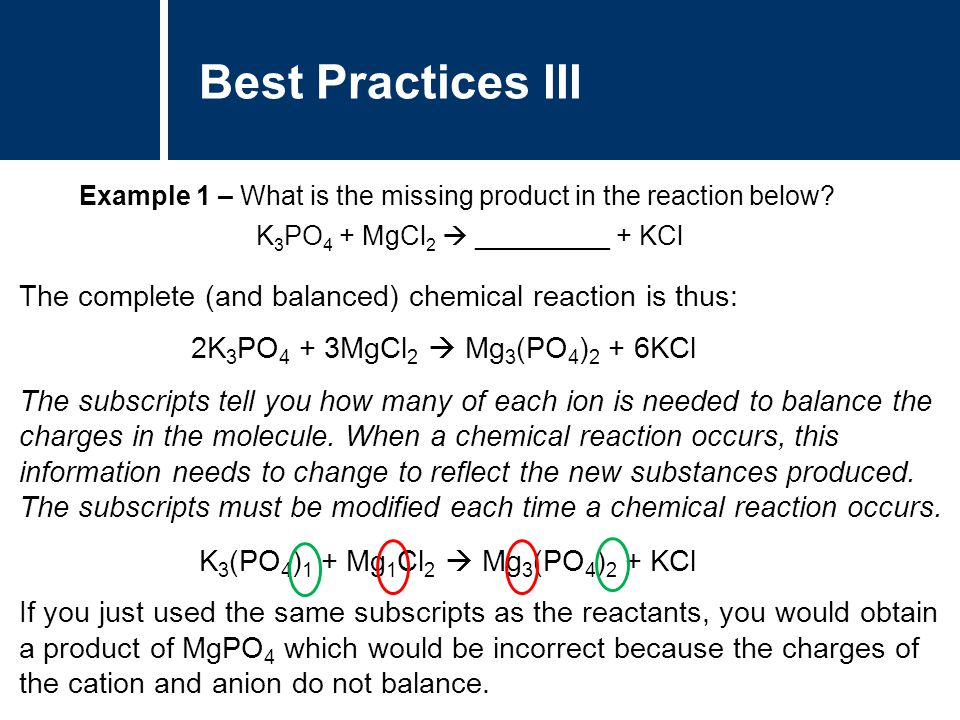 Best Practices III Example 1 – What is the missing product in the reaction below K3PO4 + MgCl2  _________ + KCl.