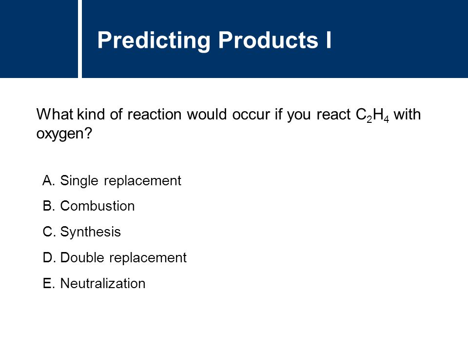 Predicting Products I What kind of reaction would occur if you react C2H4 with oxygen Single replacement.