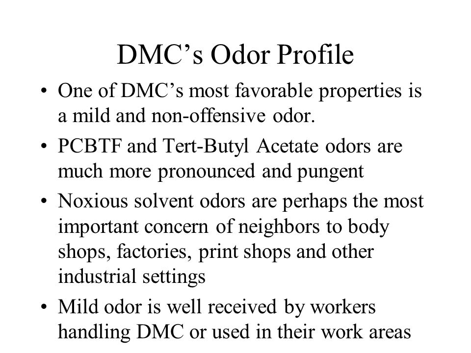 DMC's Odor Profile One of DMC's most favorable properties is a mild and non-offensive odor.