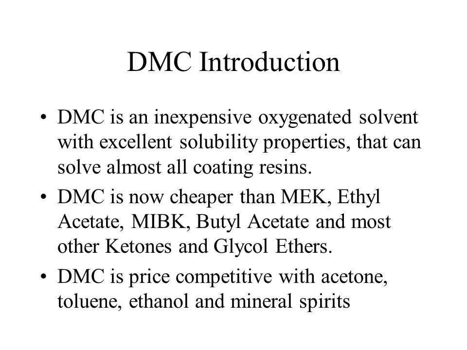 DMC Introduction DMC is an inexpensive oxygenated solvent with excellent solubility properties, that can solve almost all coating resins.