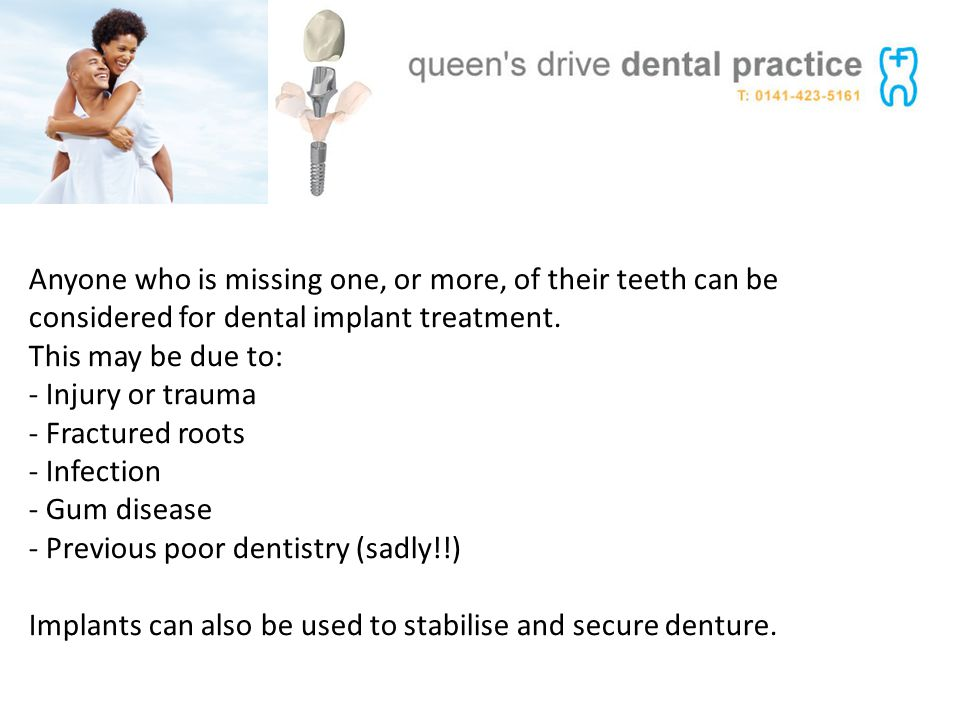 Anyone who is missing one, or more, of their teeth can be considered for dental implant treatment.