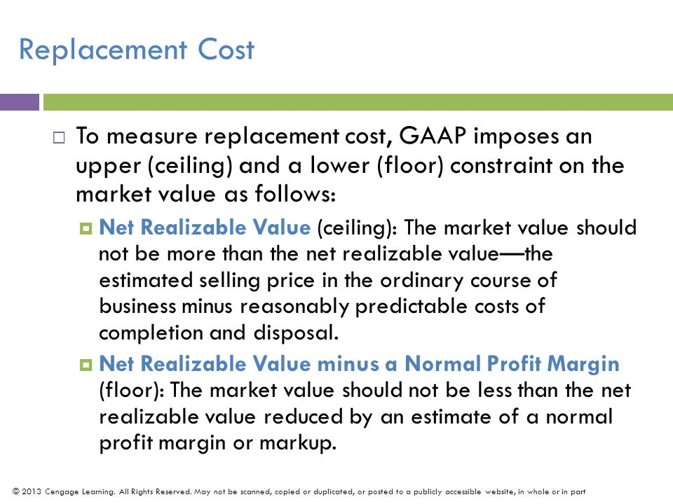 Replacement Cost To measure replacement cost, GAAP imposes an upper (ceiling) and a lower (floor) constraint on the market value as follows: