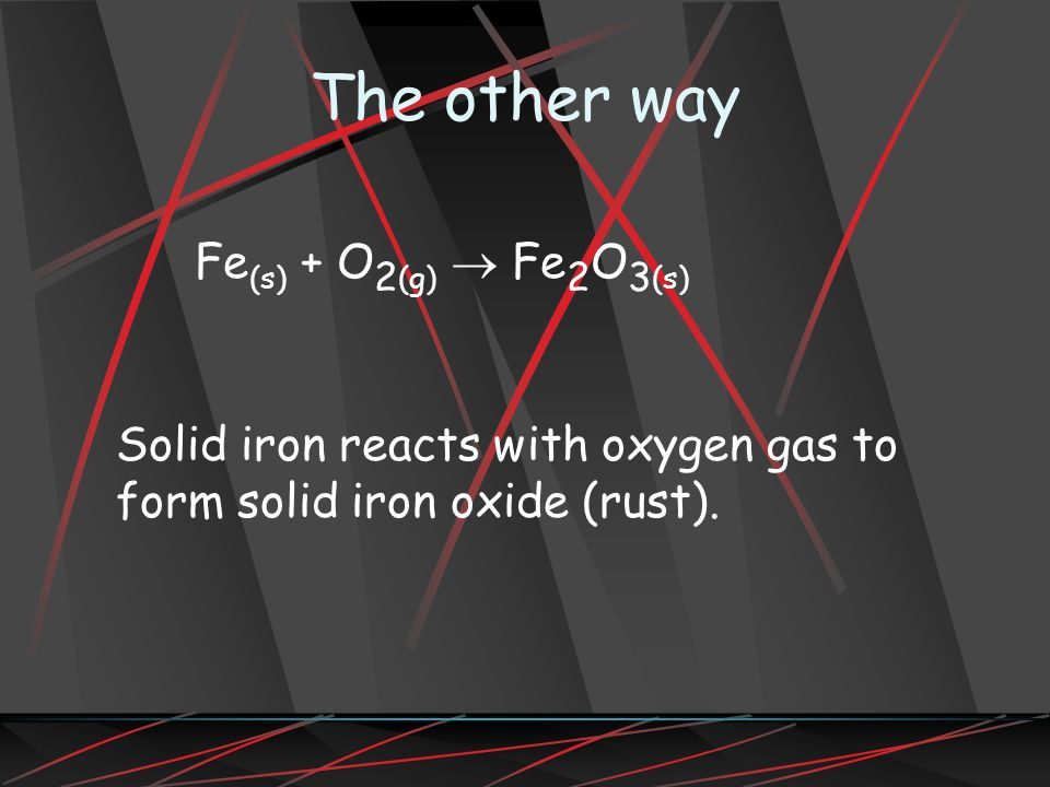 The other way Fe(s) + O2(g) ® Fe2O3(s)