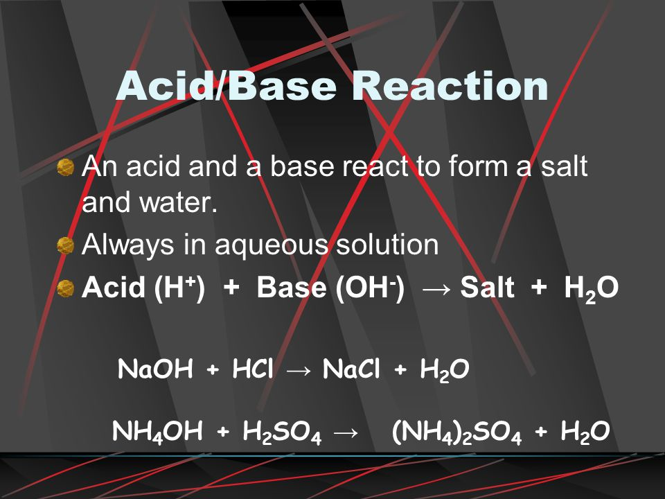 Acid/Base Reaction An acid and a base react to form a salt and water.