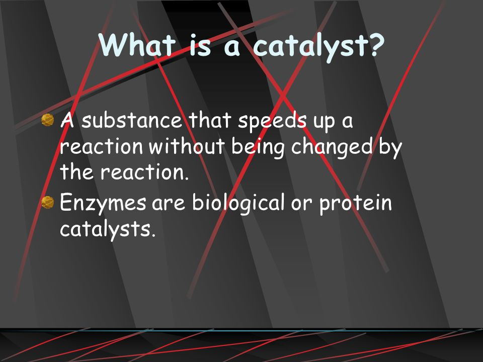 What is a catalyst. A substance that speeds up a reaction without being changed by the reaction.