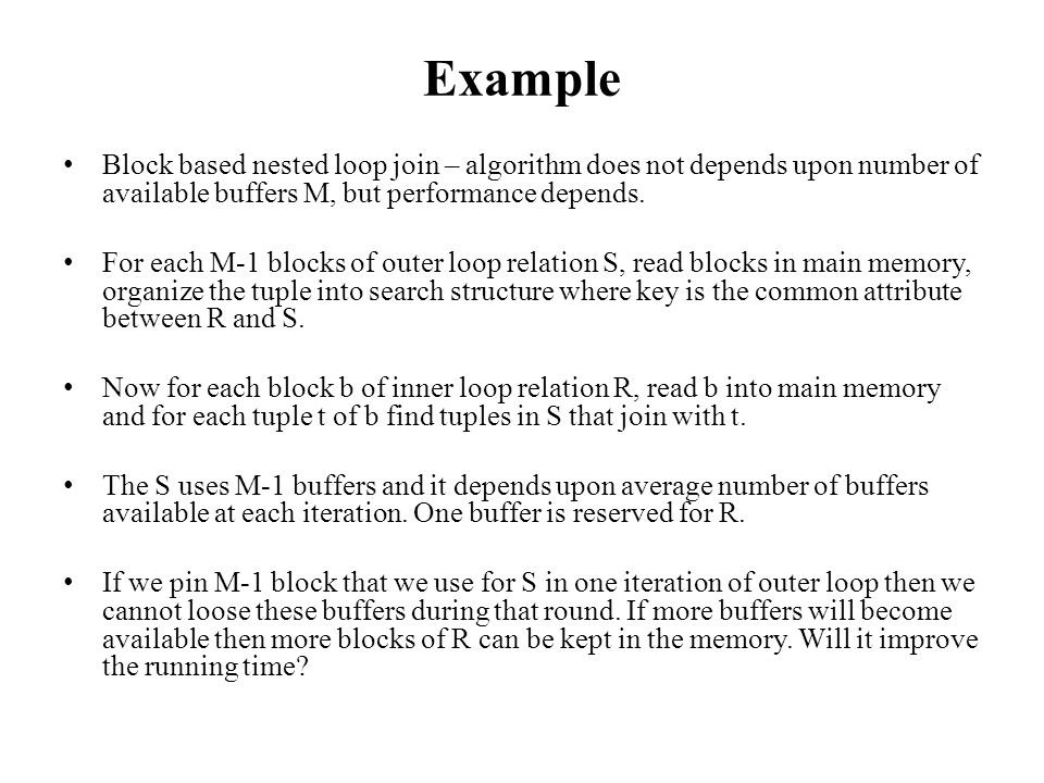 Example Block based nested loop join – algorithm does not depends upon number of available buffers M, but performance depends.
