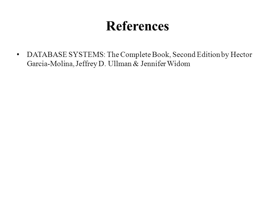 References DATABASE SYSTEMS: The Complete Book, Second Edition by Hector Garcia-Molina, Jeffrey D.